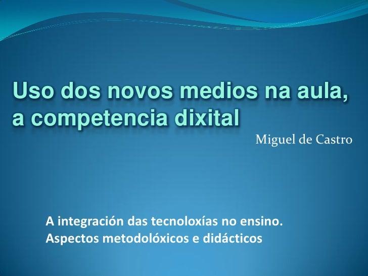 Uso dos novos medios na aula,a competencia dixital                                     Miguel de Castro  A integración das...