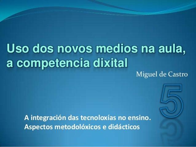 Miguel de Castro A integración das tecnoloxías no ensino. Aspectos metodolóxicos e didácticos Uso dos novos medios na aula...
