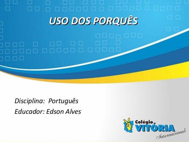 Crateús/CE USO DOS PORQUÊSUSO DOS PORQUÊS Disciplina: Português Educador: Edson Alves