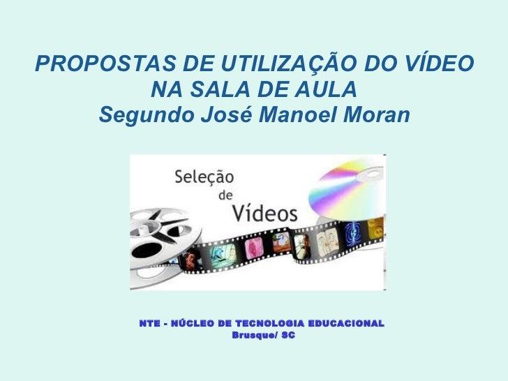 PROPOSTAS DE UTILIZAÇÃO DO VÍDEO NA SALA DE AULA Segundo José Manoel Moran NTE - NÚCLEO DE TECNOLOGIA EDUCACIONAL  Brusque...