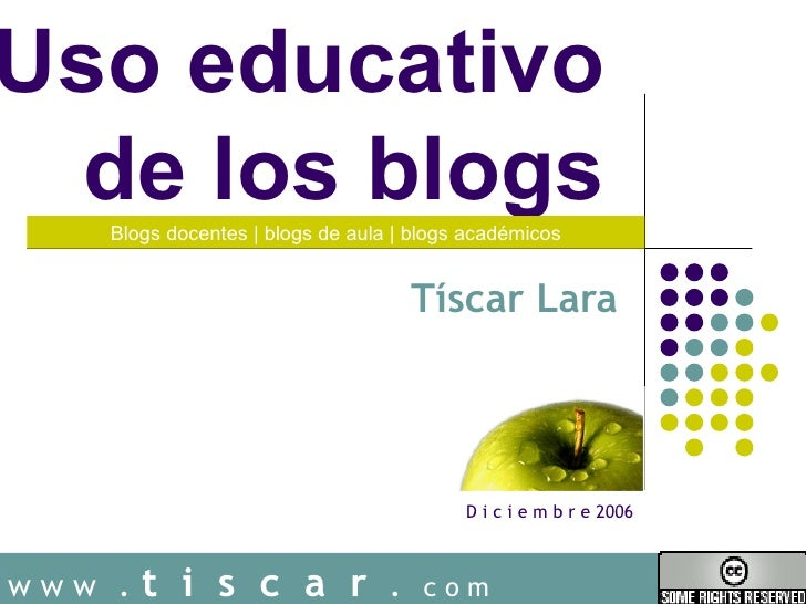Uso educativo  de los blogs  Tíscar Lara w w w   .  t  i  s  c  a  r   .  c o m Blogs docentes | blogs de aula | blogs aca...
