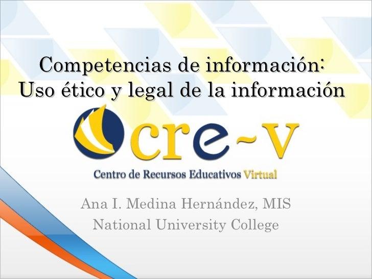 Competencias de información:Uso ético y legal de la información      Ana I. Medina Hernández, MIS       National Universit...