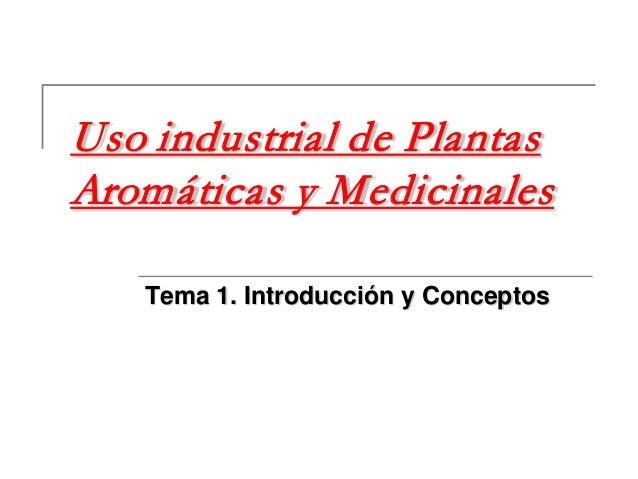 Uso industrial de Plantas Aromáticas y Medicinales Tema 1. Introducción y Conceptos