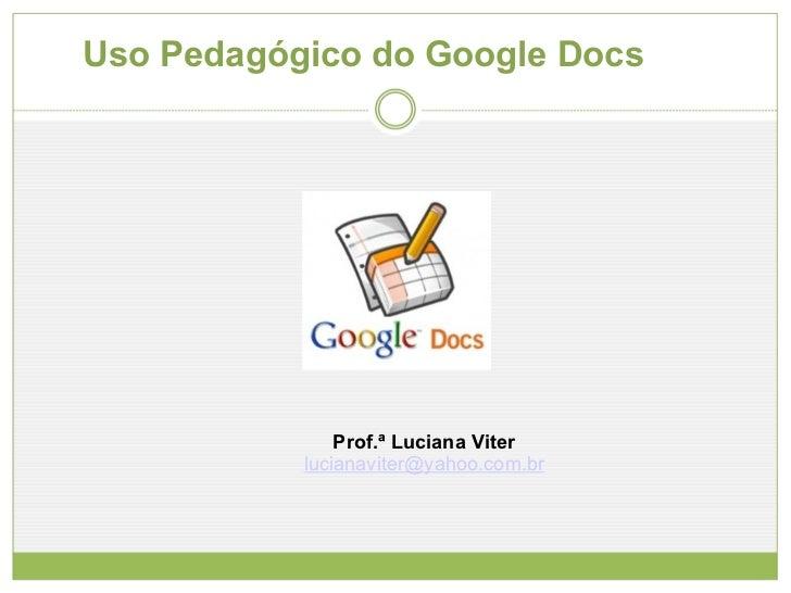 Uso Pedagógico do Google Docs Prof.ª Luciana Viter [email_address]