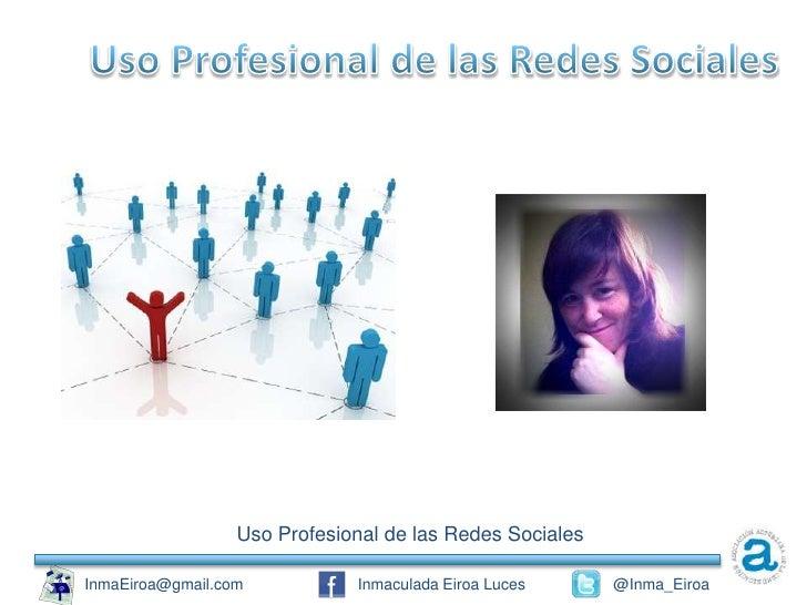 Uso Profesional de las Redes SocialesInmaEiroa@gmail.com           Inmaculada Eiroa Luces      @Inma_Eiroa