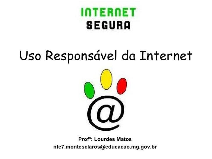 Uso Responsável da Internet Profª: Lourdes Matos [email_address]