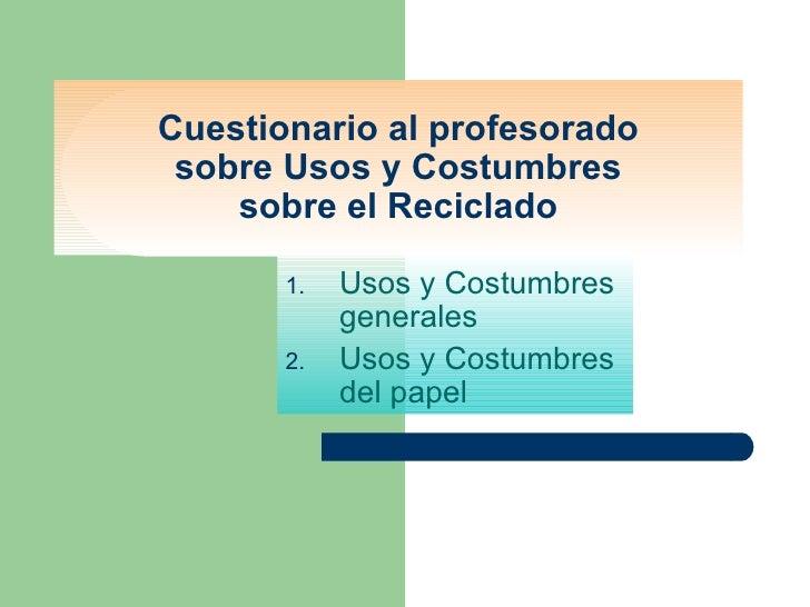 Cuestionario al profesorado sobre Usos y Costumbres sobre el Reciclado <ul><li>Usos y Costumbres generales </li></ul><ul><...