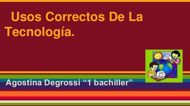 "Agostina Degrossi ""1 bachiller"" Usos Correctos De La Tecnología."