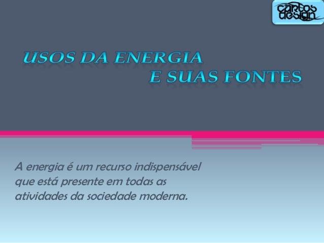 A energia é um recurso indispensável que está presente em todas as atividades da sociedade moderna.