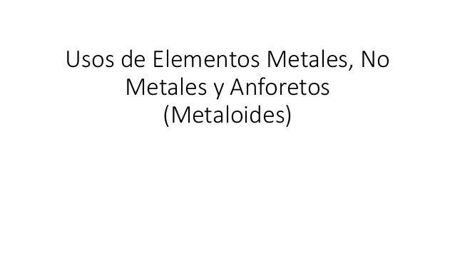 Usos de Elementos Metales, No Metales y Anforetos (Metaloides)