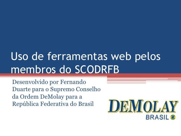 Uso de ferramentas web pelos membros do SCODRFB Desenvolvido por Fernando Duarte para o Supremo Conselho da Ordem DeMolay ...