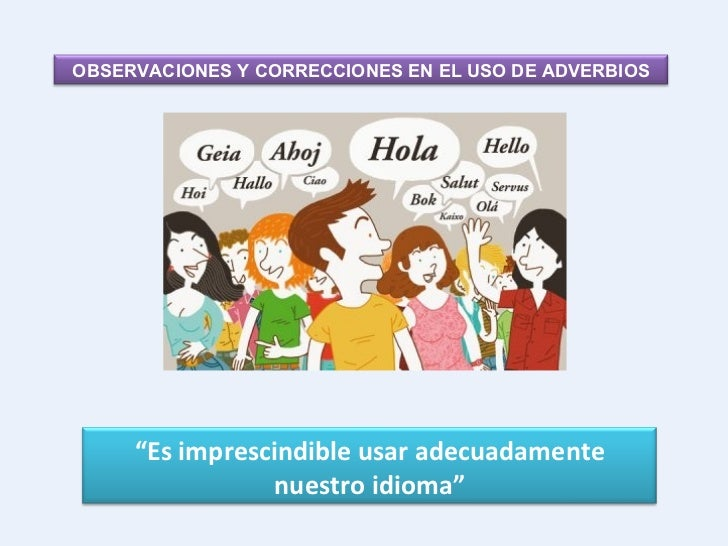 """OBSERVACIONES Y CORRECCIONES EN EL USO DE ADVERBIOS """" Es imprescindible usar adecuadamente nuestro idioma"""""""