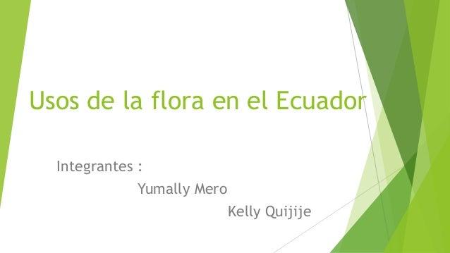 Usos de la flora en el Ecuador Integrantes : Yumally Mero Kelly Quijije