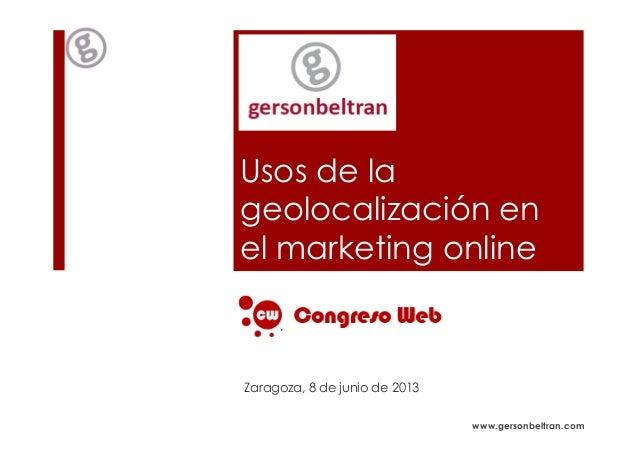 www.gersonbeltran.comUsos de lageolocalización enel marketing onlineZaragoza, 8 de junio de 2013