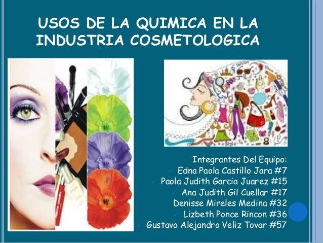 USOS DE LA QUIMICA EN LA INDUSTRIA COSMETOLOGICA      Integrantes Del Equipo:  Edna Paola Castillo Jara #7  Paola Judi...