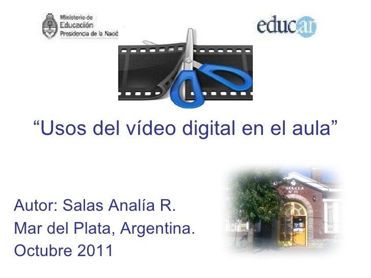 """"""" Usos del vídeo digital en el aula"""" Autor: Salas Analía R. Mar del Plata, Argentina. Octubre 2011"""