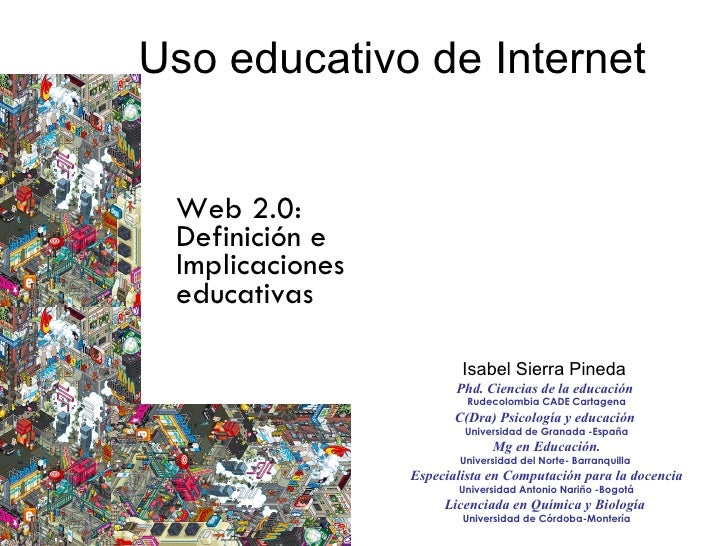 Uso educativo de Internet  Web 2.0: Definición e Implicaciones educativas  Isabel Sierra Pineda  Phd. Ciencias de la educa...