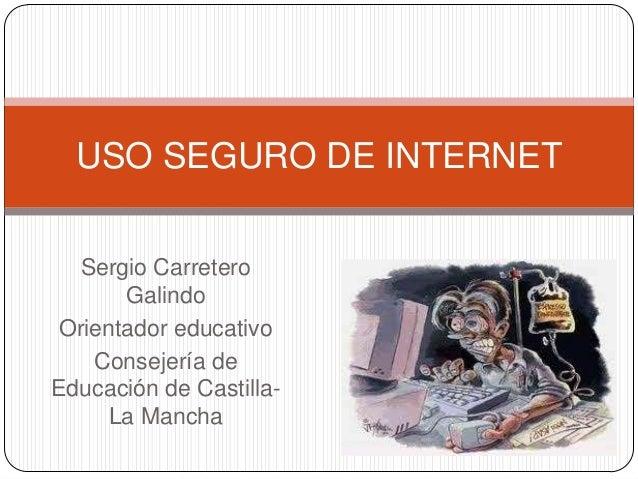 USO SEGURO DE INTERNET Sergio Carretero Galindo Orientador educativo Consejería de Educación de CastillaLa Mancha