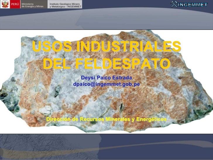 USOS INDUSTRIALES DEL FELDESPATO             Deysi Paico Estrada           dpaico@ingemmet.gob.pe Dirección de Recursos Mi...