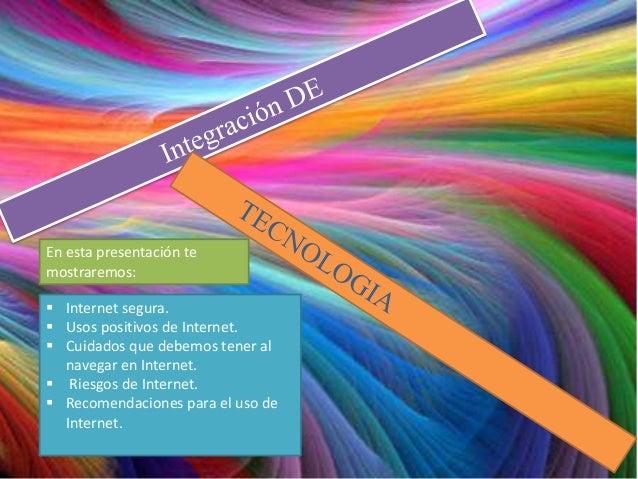 En esta presentación temostraremos: Internet segura. Usos positivos de Internet. Cuidados que debemos tener al  navegar...