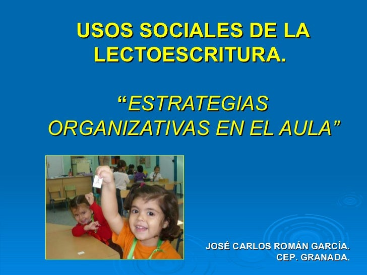 """USOS SOCIALES DE LA LECTOESCRITURA.  """" ESTRATEGIAS ORGANIZATIVAS EN EL AULA"""" JOSÉ CARLOS ROMÁN GARCÍA. CEP. GRANADA ."""