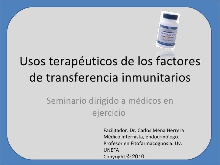 Usos terapéuticos de los factores de transferencia inmunitarios Seminario dirigido a médicos en ejercicio  Facilitador: Dr...