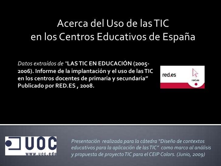 """Acerca del Uso de las TIC      en los Centros Educativos de España  Datos extraídos de """"LAS TIC EN EDUCACIÓN (2005- 2006)...."""