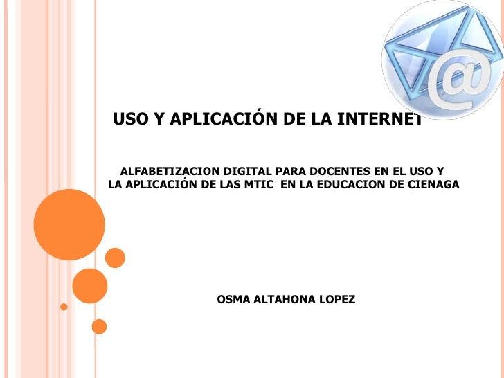 USO Y APLICACIÓN DE LA INTERNET  ALFABETIZACION DIGITAL PARA DOCENTES EN EL USO YLA APLICACIÓN DE LAS MTIC EN LA EDUCACION...