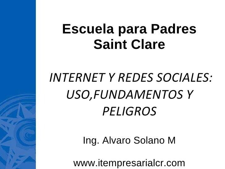 Escuela para Padres Saint Clare  INTERNET Y REDES SOCIALES: USO,FUNDAMENTOS Y PELIGROS Ing. Alvaro Solano M www.itempresar...
