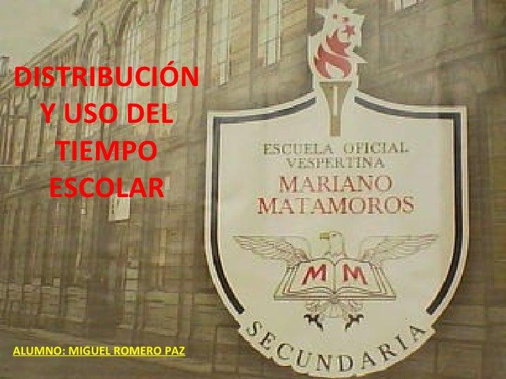 DISTRIBUCIÓN Y USO DEL TIEMPO ESCOLAR ALUMNO: MIGUEL ROMERO PAZ