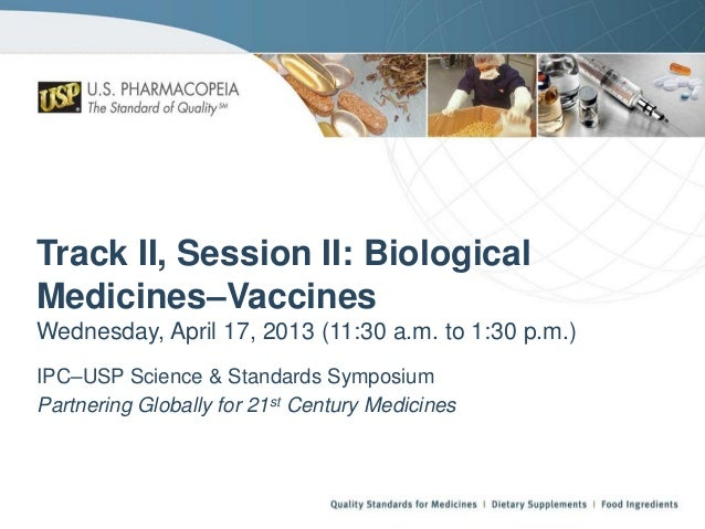 Track II, Session II: Biological Medicines–Vaccines Wednesday, April 17, 2013 (11:30 a.m. to 1:30 p.m.) IPC–USP Science & ...
