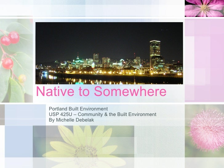 Native to Somewhere Portland Built Environment USP 425U – Community & the Built Environment By Michelle Debelak