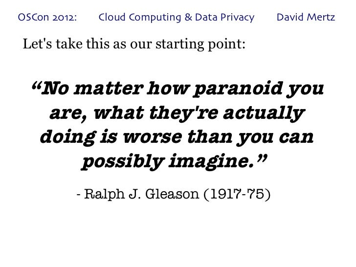"OSCon 2012:   Cloud Computing & Data Privacy   David MertzLets take this as our starting point:  ""No matter how paranoid y..."