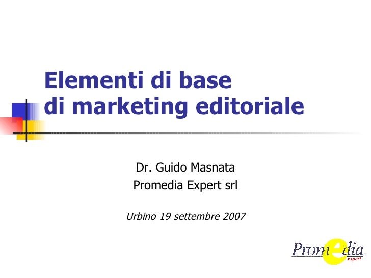 Elementi di base di marketing editoriale Dr. Guido Masnata Promedia Expert srl Urbino 19 settembre 2007