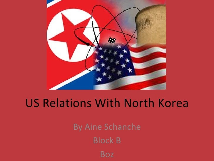 US Relations With North Korea        By Aine Schanche             Block B               Boz