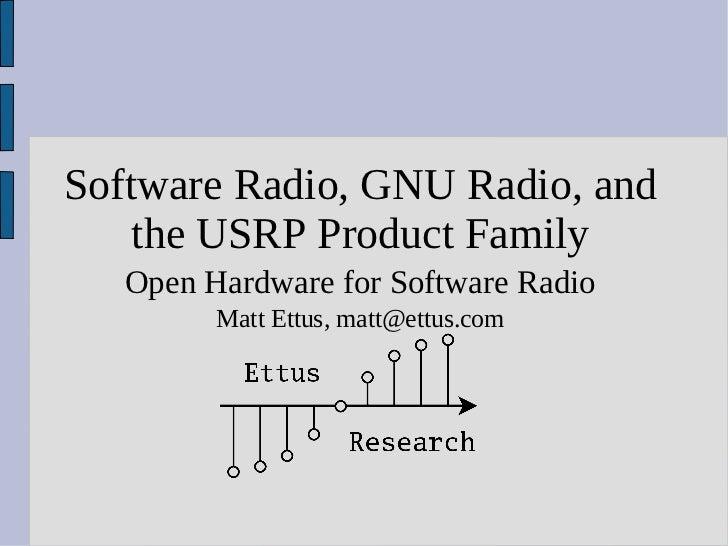 Software Radio, GNU Radio, and    the USRP Product Family   Open Hardware for Software Radio         Matt Ettus, matt@ettu...