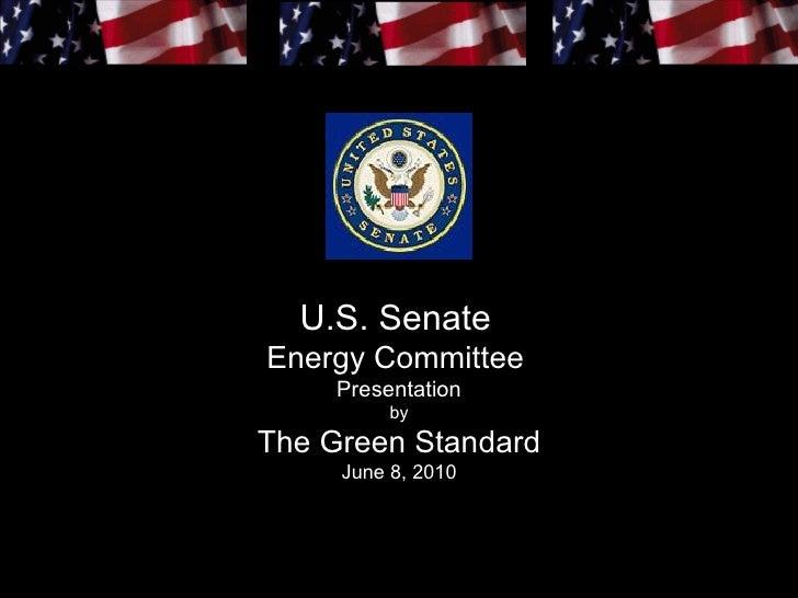 U.S. Senate Energy Committee      Presentation           by The Green Standard      June 8, 2010