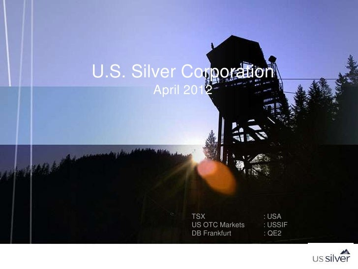 U.S. Silver Corporation       April 2012             TSX              : USA             US OTC Markets   : USSIF          ...
