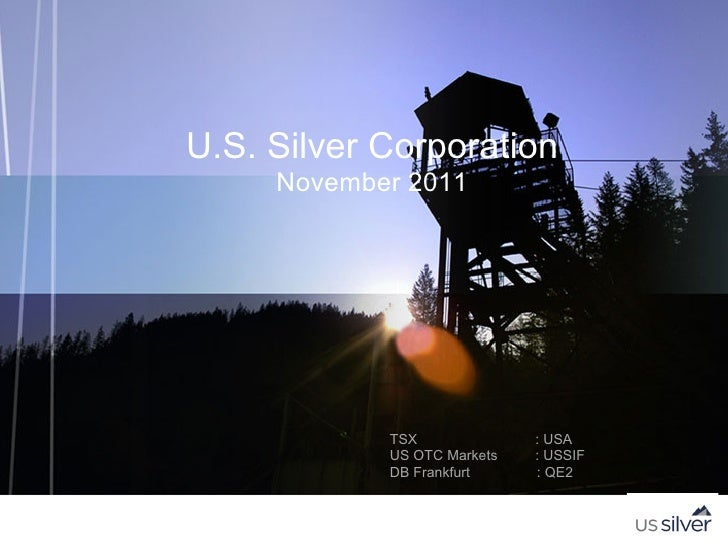 U.S. Silver Corporation     November 2011            TSX              : USA            US OTC Markets   : USSIF           ...