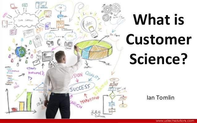 Where Big Data Meets CRM www.ustechsolutions.com Ian Tomlin What is Customer Science?
