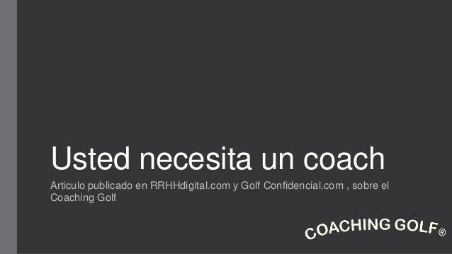 Usted necesita un coach Articulo publicado en RRHHdigital.com y Golf Confidencial.com , sobre el Coaching Golf