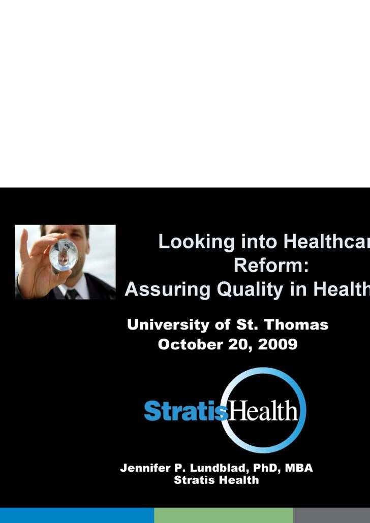 Looking into Healthcare  Reform:  Assuring Quality in Health Care University of St. Thomas October 20, 2009 Jennifer P. Lu...