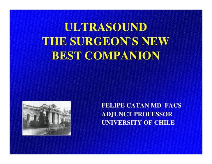 ULTRASOUND THE SURGEON`S NEW  BEST COMPANION           FELIPE CATAN MD FACS        ADJUNCT PROFESSOR        UNIVERSITY OF ...