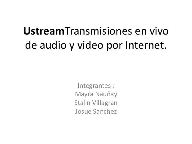 UstreamTransmisiones en vivode audio y video por Internet.           Integrantes :          Mayra Nauñay          Stalin V...