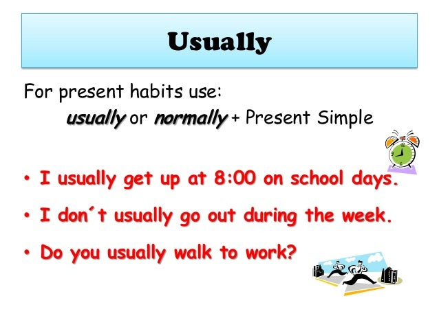 Usually For present habits use: usually or normally + Present Simple • I usually get up at 8:00 on school days.  • I don´t...