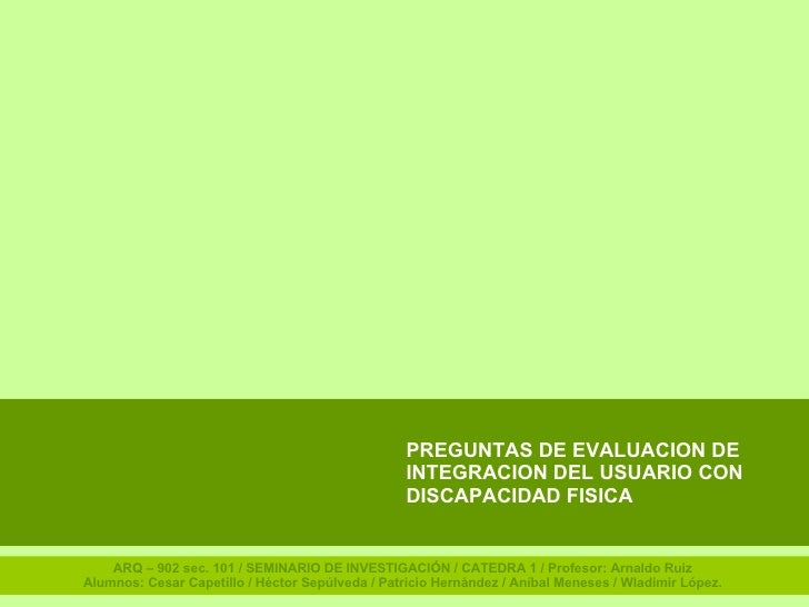 PREGUNTAS DE EVALUACION DE INTEGRACION DEL USUARIO CON DISCAPACIDAD FISICA ARQ – 902 sec. 101 / SEMINARIO DE INVESTIGACIÓN...