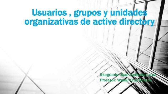 Usuarios , grupos y unidades organizativas de active directory  Integrante: Saúl curitomay cruz Profesor: Waldir Cruz Ramo...