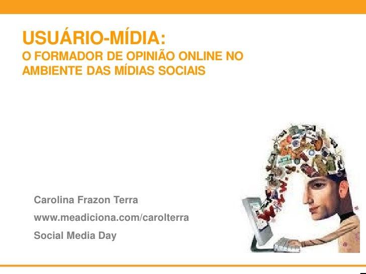 USUÁRIO-MÍDIA:O FORMADOR DE OPINIÃO ONLINE NOAMBIENTE DAS MÍDIAS SOCIAIS Carolina Frazon Terra www.meadiciona.com/carolter...