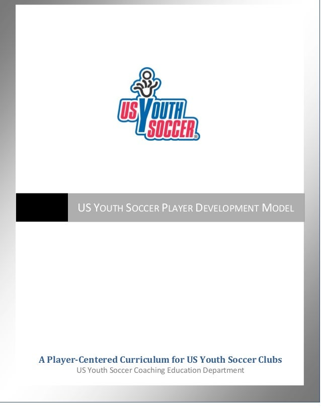 US YOUTH SOCCER PLAYER DEVELOPMENT MODEL  A Player-Centered Curriculum for US Youth Soccer Clubs US Youth Soccer Coaching ...