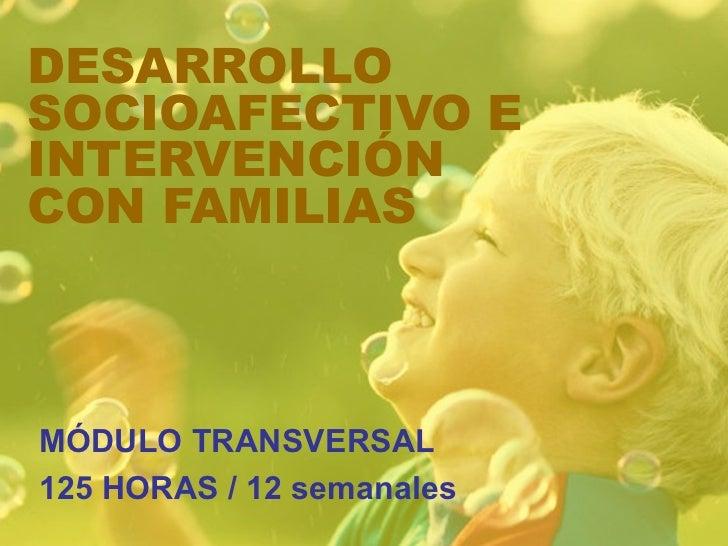 DESARROLLO SOCIOAFECTIVO E INTERVENCIÓN CON FAMILIAS MÓDULO TRANSVERSAL 125 HORAS / 12 semanales